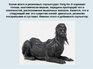 Более всего в резиновых скульптурах Yong Ho Ji поражает точная, анатомически-