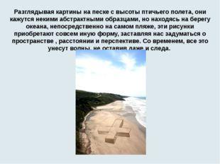 Разглядывая картины на песке с высоты птичьего полета, они кажутся некими абс