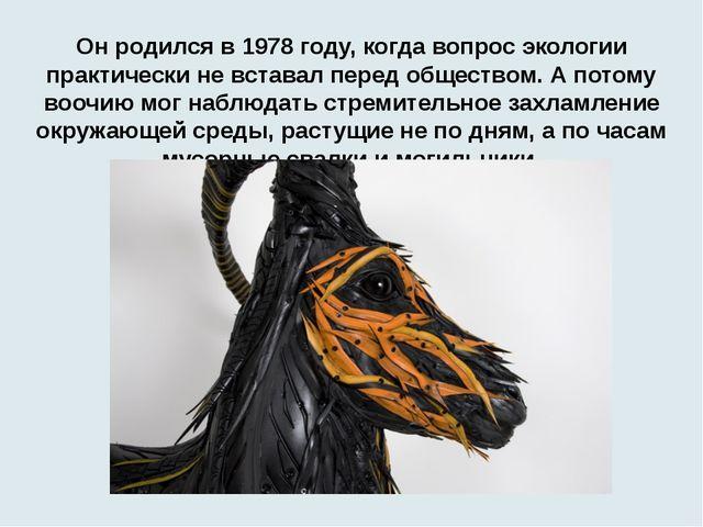 Он родился в 1978 году, когда вопрос экологии практически не вставал перед об...
