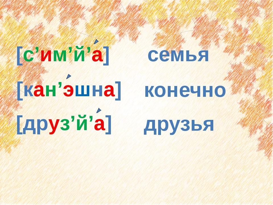 [кан'эшна] семья [друз'й'а] друзья [с'им'й'а] конечно