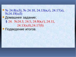 № 24.8(а,б), № 24.10, 24.13(в,г), 24.17(а), №24.19(а,б) Домашнее задание; §