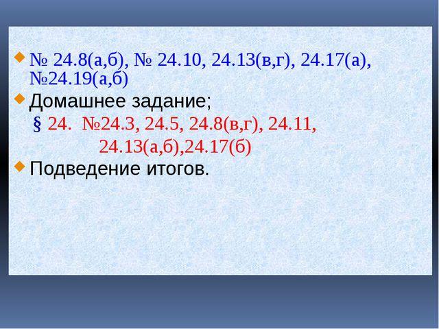 № 24.8(а,б), № 24.10, 24.13(в,г), 24.17(а), №24.19(а,б) Домашнее задание; §...