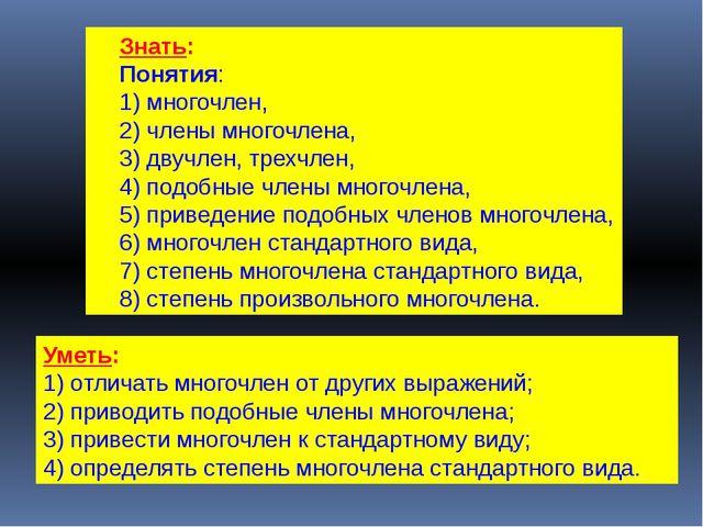 Знать: Понятия: 1) многочлен, 2) члены многочлена, 3) двучлен, трехчлен, 4) п...