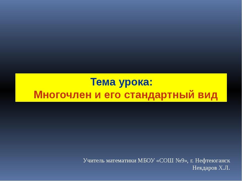 Тема урока: Многочлен и его стандартный вид Учитель математики МБОУ «СОШ №9»,...