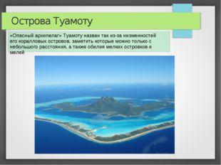 Острова Туамоту «Опасный архипелаг» Туамоту назван так из-за низменностей его