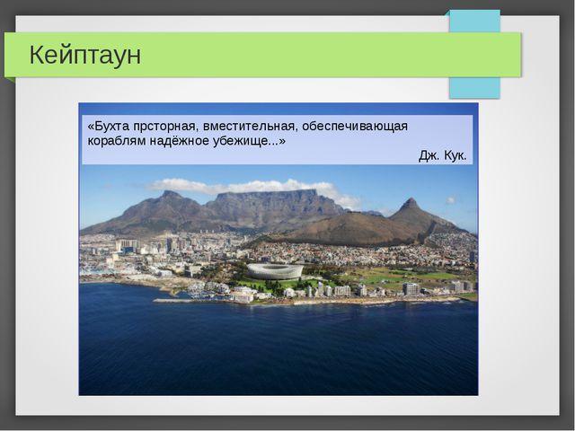 Кейптаун «Бухта прсторная, вместительная, обеспечивающая кораблям надёжное уб...