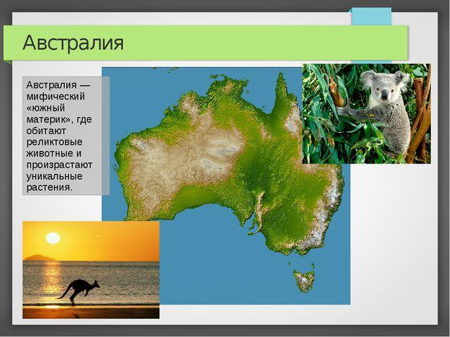 Австралия Австралия — мифический «южный материк», где обитают реликтовые живо...