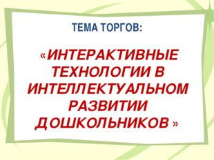 ТЕМА ТОРГОВ: «ИНТЕРАКТИВНЫЕ ТЕХНОЛОГИИ В ИНТЕЛЛЕКТУАЛЬНОМ РАЗВИТИИ ДОШКОЛЬНИК