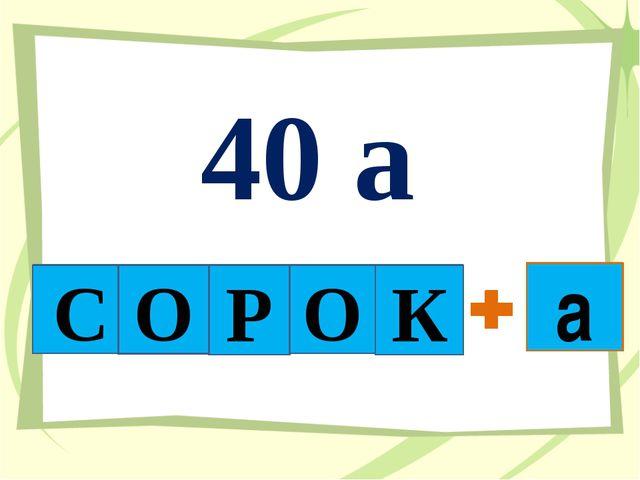 40 а С О Р О К а