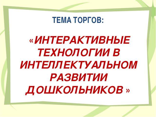 ТЕМА ТОРГОВ: «ИНТЕРАКТИВНЫЕ ТЕХНОЛОГИИ В ИНТЕЛЛЕКТУАЛЬНОМ РАЗВИТИИ ДОШКОЛЬНИК...