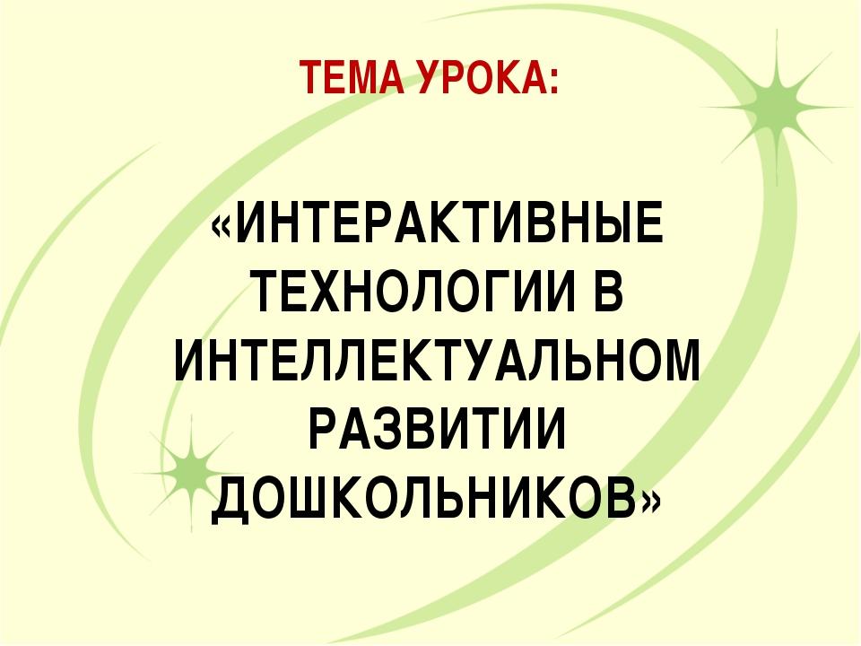 ТЕМА УРОКА: «ИНТЕРАКТИВНЫЕ ТЕХНОЛОГИИ В ИНТЕЛЛЕКТУАЛЬНОМ РАЗВИТИИ ДОШКОЛЬНИКОВ»