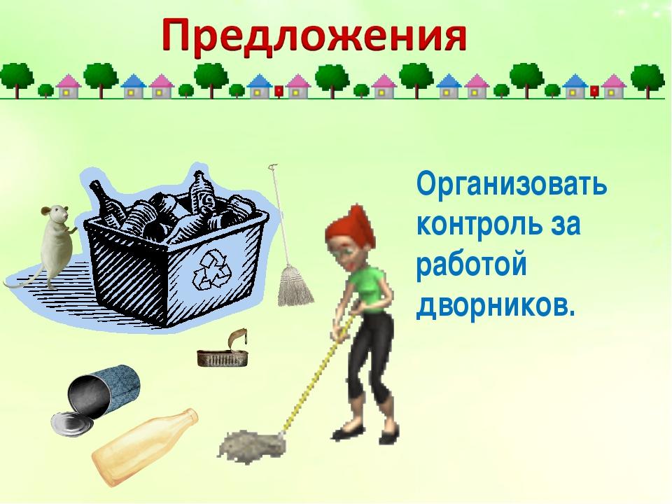 Организовать контроль за работой дворников.
