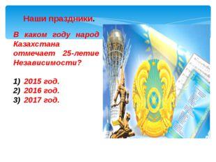 В каком году народ Казахстана отмечает 25-летие Независимости? 2015 год. 2016
