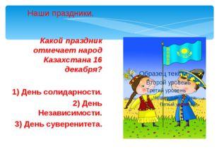 Какой праздник отмечает народ Казахстана 16 декабря? 1) День солидарности. 2)