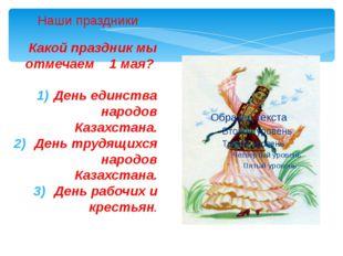 Какой праздник мы отмечаем 1 мая? День единства народов Казахстана. День труд