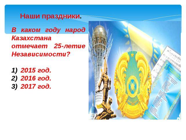 В каком году народ Казахстана отмечает 25-летие Независимости? 2015 год. 2016...