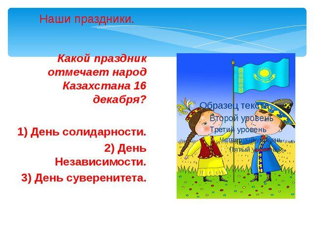 Какой праздник отмечает народ Казахстана 16 декабря? 1) День солидарности. 2)...