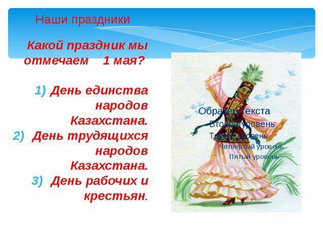 Какой праздник мы отмечаем 1 мая? День единства народов Казахстана. День труд...