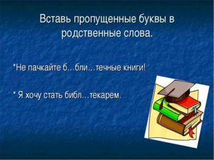Вставь пропущенные буквы в родственные слова. *Не пачкайте б…бли…течные книги