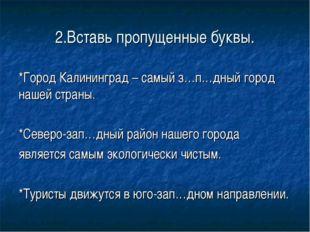 2.Вставь пропущенные буквы. *Город Калининград – самый з…п…дный город нашей с