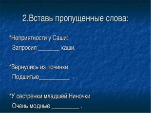 2.Вставь пропущенные слова: *Неприятности у Саши: Запросил _______ каши. *Вер