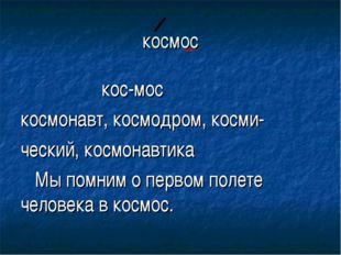 космос кос-мос космонавт, космодром, косми- ческий, космонавтика Мы помним о