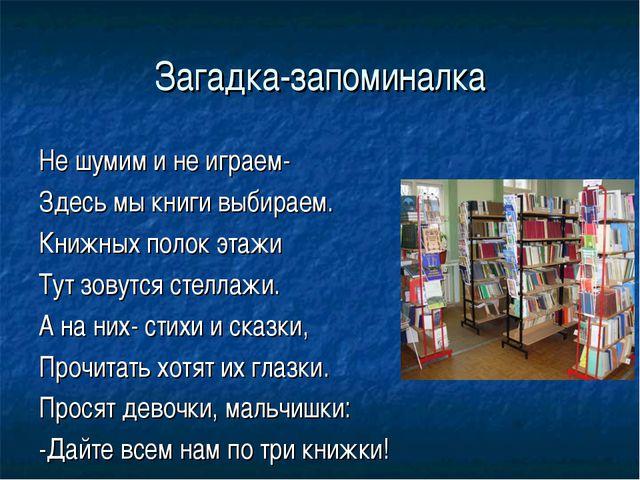 Загадка-запоминалка Не шумим и не играем- Здесь мы книги выбираем. Книжных по...