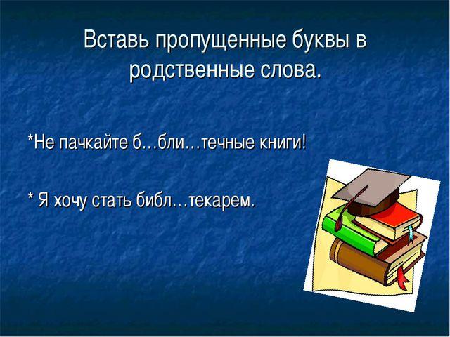 Вставь пропущенные буквы в родственные слова. *Не пачкайте б…бли…течные книги...