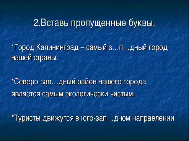 2.Вставь пропущенные буквы. *Город Калининград – самый з…п…дный город нашей с...
