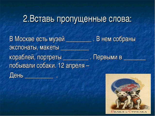 2.Вставь пропущенные слова: В Москве есть музей ________ . В нем собраны эксп...