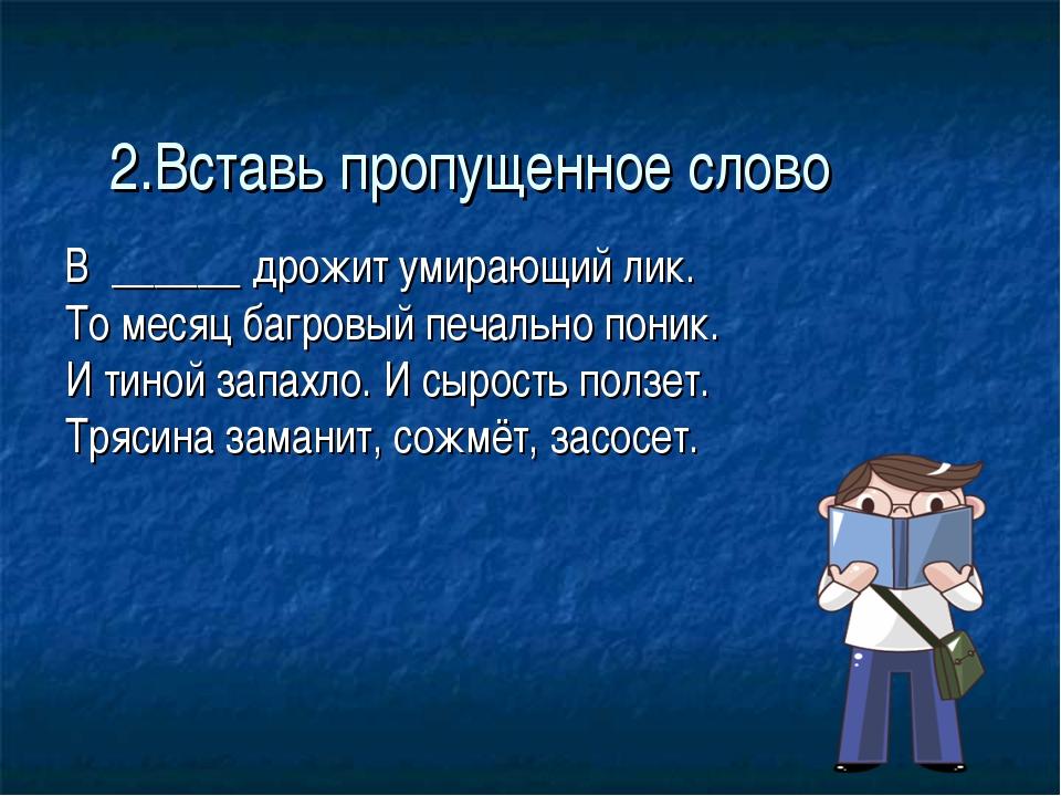 2.Вставь пропущенное слово В ______ дрожит умирающий лик. То месяц багровый...