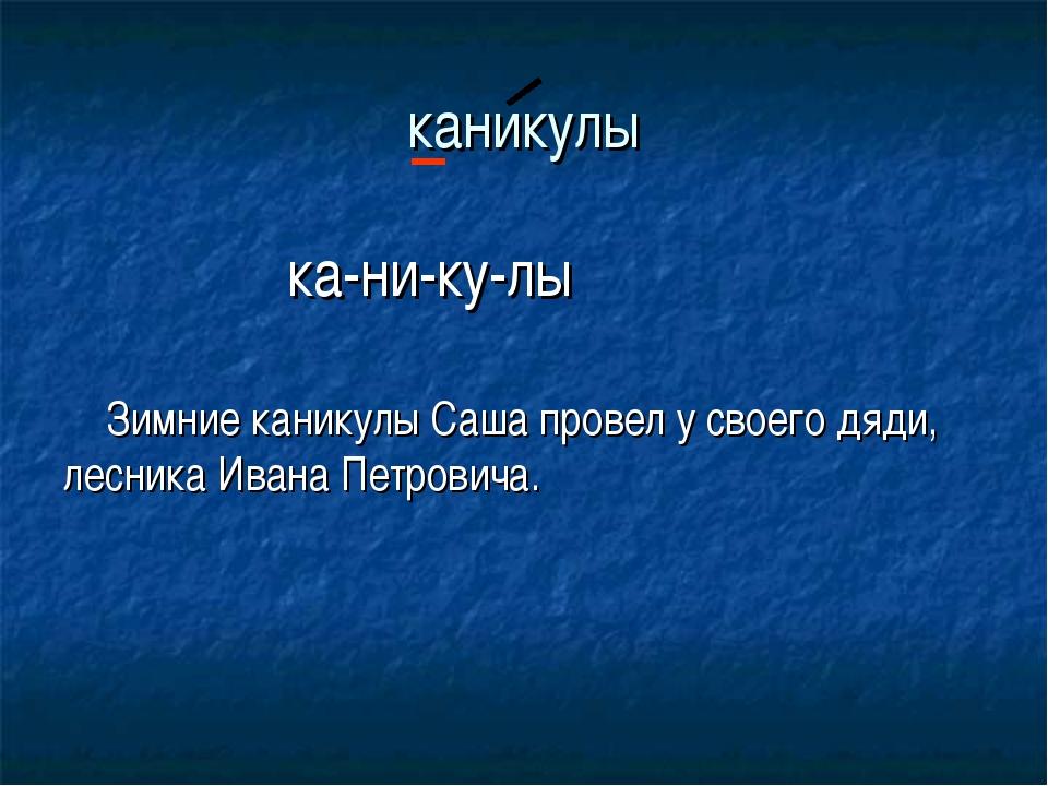 каникулы ка-ни-ку-лы Зимние каникулы Саша провел у своего дяди, лесника Ивана...