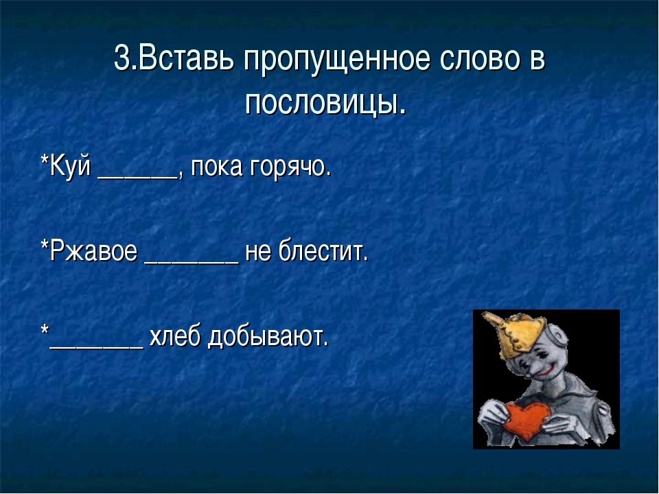 3.Вставь пропущенное слово в пословицы. *Куй ______, пока горячо. *Ржавое ___...