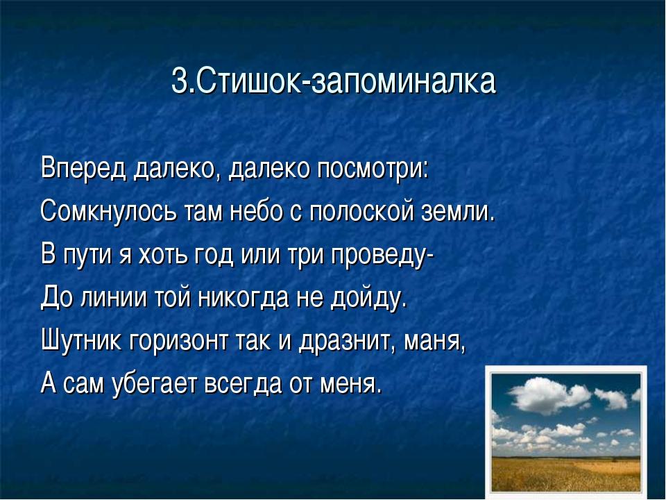 3.Стишок-запоминалка Вперед далеко, далеко посмотри: Сомкнулось там небо с по...