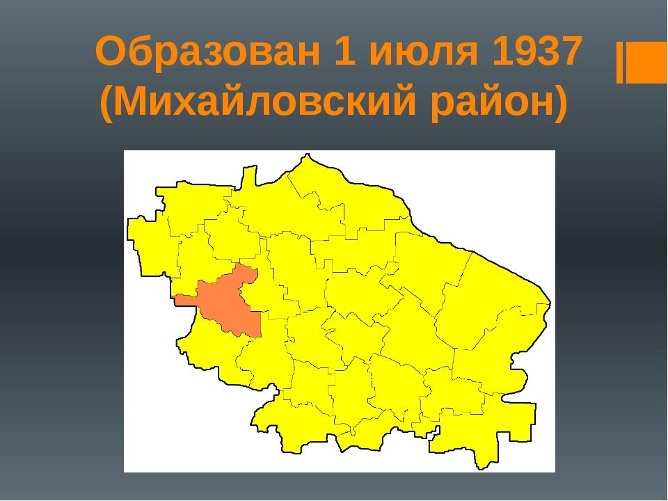Образован 1 июля 1937 (Михайловский район)