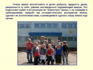 Очень важно воспитывать в детях доброту, щедрость души, уверенность в себе,