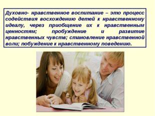 Духовно- нравственное воспитание – это процесс содействия восхождению детей к