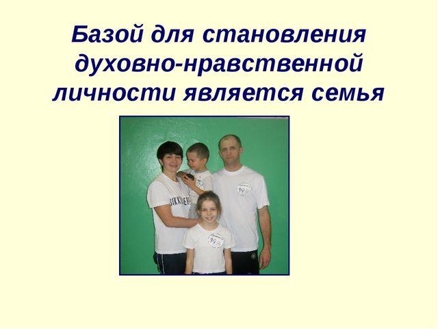 Базой для становления духовно-нравственной личности является семья