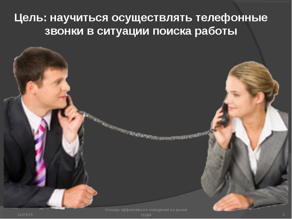 * Основы эффективного поведения на рынке труда * Цель: научиться осуществлять...