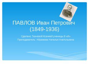 ПАВЛОВ Иван Петрович (1849-1936) Сделано Ткачевой Ксенией ученицы 8 «И» Препо