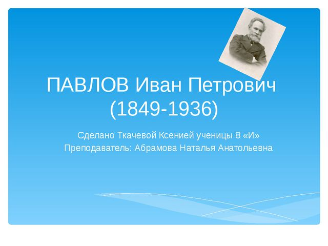 ПАВЛОВ Иван Петрович (1849-1936) Сделано Ткачевой Ксенией ученицы 8 «И» Препо...