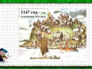 Основание Москвы 1147 г. Москва-река, тебе хвала! В веках ты видела немало. К