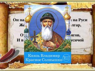 Он начал с наведения порядка на Руси Железною рукой громил болгар, поляков.
