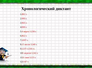 Хронологический диктант 882 г. 980 г. 965 г. 988 г. 4 марта 1238 г. 862 г. 10