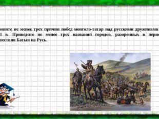Назовите не менее трех причин побед монголо-татар над русскими дружинами в XI