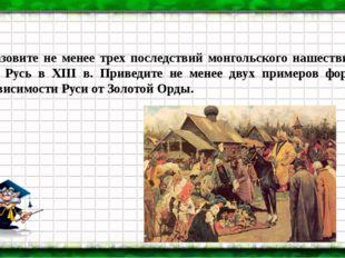 Назовите не менее трех последствий монгольского нашествия на Русь в XIII в. П