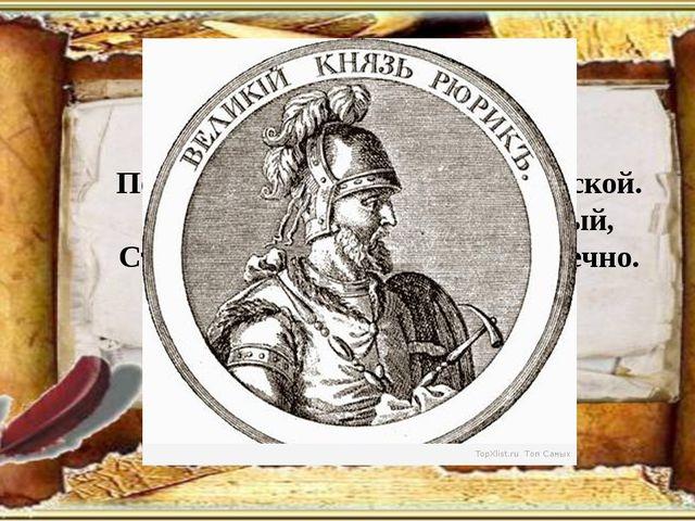 Его призвали новгородцы, Порядок навести в земле словенской. Сей князь, дела...