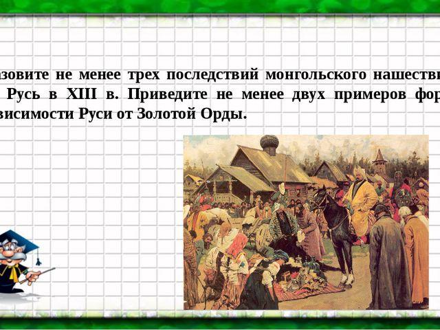 Назовите не менее трех последствий монгольского нашествия на Русь в XIII в. П...