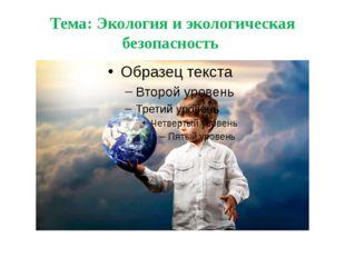 Тема: Экология и экологическая безопасность