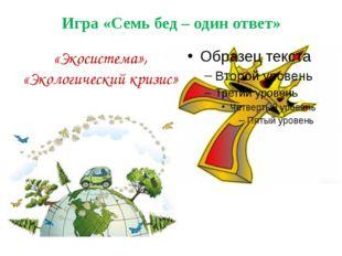 Игра «Семь бед – один ответ» «Экосистема», «Экологический кризис»